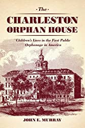 The Charleston Orphan House: Children's Lives in the First Public Orphanage in America (Markets and Governments in Economic History)