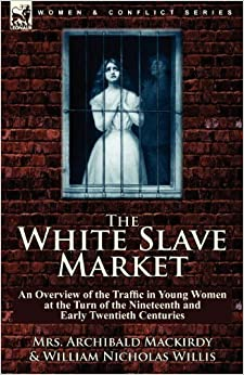 Book The White Slave Market: an Overview of the Traffic in Young Women at the Turn of the Nineteenth and Early Twentieth Centuries by Mrs. Archibald Mackirdy (2010-11-13)