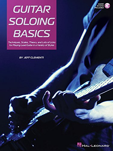 Guitar Soloing Basics: Techniques, Scales, Theory and Lots of Licks for Playing Lead Guitar in a Variety of Styles