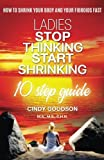 Ladies, Stop Thinking Start Shrinking: A 10-Step Guide to Shrink Your Body and Your Fibroids Fast
