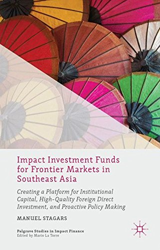Impact Investment Funds for Frontier Markets in Southeast Asia: Creating a Platform for Institutional Capital, High-Quality Foreign Direct Investment, ... Making (Palgrave Studies in Impact Finance) by Manuel Stagars