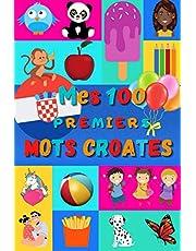Mes 100 premiers mots Croates: Apprendre le Croate enfants 2 à 6 ans   Débuter le Croate bébé, enfant et maternelle   Imagier : 100 belles images couleur avec mots en Croate et traduction en Français  