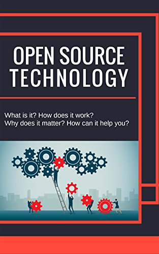Open Source Technolgy: What is it? How Does it Work? Why Does it Matter? How can it Help You? (English Edition)