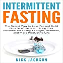 Intermittent Fasting: The Secret Way to Lose Fat and Build Muscle While Maximizing Your Potential for Living a Longer, Healthier, and More Productive Life Audiobook by Nick Jackson Narrated by Richard Hoeft