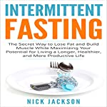 Intermittent Fasting: The Secret Way to Lose Fat and Build Muscle While Maximizing Your Potential for Living a Longer, Healthier, and More Productive Life | Nick Jackson