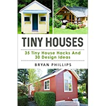 Tiny House: An Ultimate Guide To Tiny House Construction: 35 Tiny House Hacks and 30 Tiny House Design Ideas