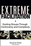 Extreme Facilitation: Guiding Groups Through Controversy and Complexity