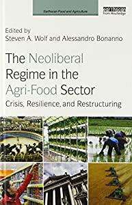 The Neoliberal Regime in the Agri-Food Sector: Crisis, Resilience, and Restructuring (Earthscan Food and Agriculture)