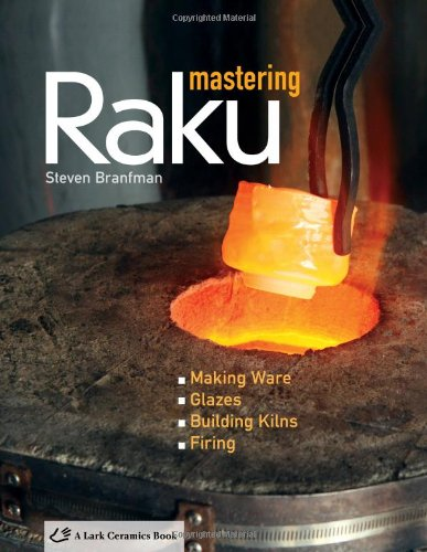 Mastering Raku: Making Ware * Glazes * Building Kilns * Firing (A Lark Ceramics ()