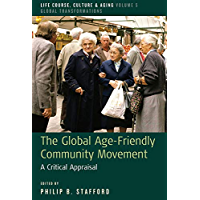 The Global Age-Friendly Community Movement: A Critical Appraisal (Life Course, Culture and Aging: Global Transformations Book 5)