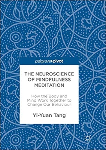 The Neuroscience Of Mindfulness Meditation: How The Body And Mind Work Together To Change Our Behaviour by Yi Yuan Tang