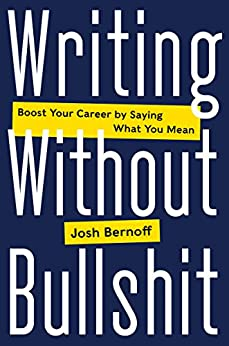 Writing Without Bullshit: Boost Your Career by Saying What You Mean by [Bernoff, Josh]