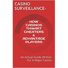 Casino Surveillance - How Casinos Thwart Cheaters and Advantage Players: An Actual Guide Written For A Major Casino