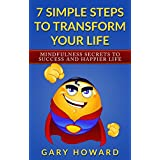 7 Simple Steps to Transform Your Life: Mindfulness Secrets to Success and Happier Life
