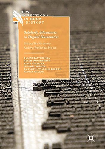 Scholarly Adventures In Digital Humanities: Making The Modernist Archives Publishing Project (New Directions In Book History)