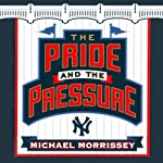 The Pride and the Pressure: A Season Inside the New York Yankee Fishbowl | Michael Morrissey