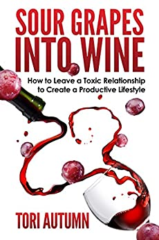 Sour Grapes into Wine: How to Leave a Toxic Relationship to Create a Productive Lifestyle by [Autumn, Tori]