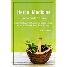 Medicinal Herbs: Healing Plants & Herbs:  Learn The Hidden Ingredients For Healing Stress, Anxiety & Pain – Get Better Focus & Clarity