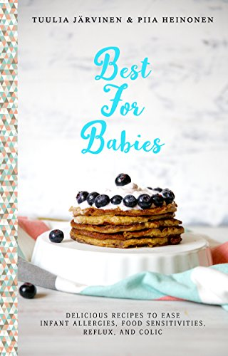 Best For Babies: Delicious Recipes To Ease Infant Allergies, Food Sensitivities, Reflux and Colic