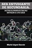 Ser Estudiante de Secundaria. un Estudio de la DináMica Cultural en la ConstruccióN de la Vida Escolar, María López Garcés, 1463311516