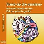 Siamo ciò che pensiamo: Principi di comunicazione e PNL per guarirsi et guarire | Lorenzo Locatelli