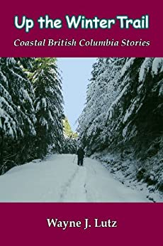 Up the Winter Trail (Coastal British Columbia Stories Book 4) by [Lutz, Wayne J.]