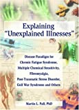 Explaining Unexplained Illnesses : Disease Paradigm for Chronic Fatigue Syndrome, Multiple Chemical Sensitivity, Fibromyalgia, Post-Traumatic Stress Disorder, Gulf War Syndrome, and Others, Pall, Martin L., 078902389X