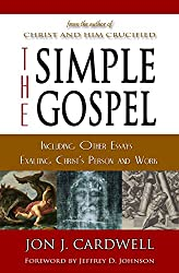 The Simple Gospel - Including Other Essays Exalting Jesus Christ's Person and Work: The Gospel Truth of Jesus Christ According to Scripture (The Biblical Gospel of Jesus Christ Book 2)