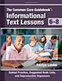 The Common Core Guidebook, 6-8 : Informational Text Lessons, Guided Practice, Suggested Book Lists, and Reproducible Organizers, Linder, Rozlyn, 0988950502