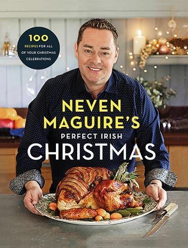 Neven Maguire's Perfect Irish Christmas: 100 Recipes for all of your Christmas Celebrations by Neven Maguire