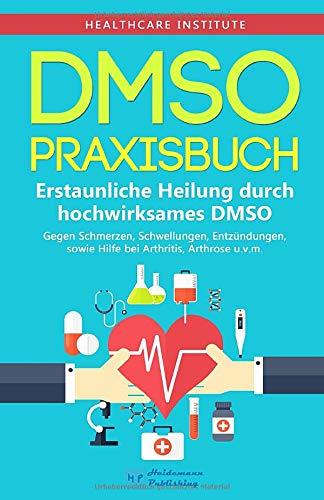 DMSO  Praxisbuch   Erstaunliche Heilung Durch Hochwirksames DMSO  Gegen Schmerzen Schwellungen Entzündungen Sowie Hilfe Bei Arthritis Arthrose U.v.m.