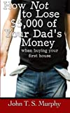 How NOT to Lose $5,000 of Your Dad's Money: when buying your first house