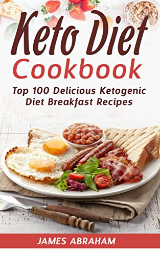 Keto Diet Cookbook: Top 100 Delicious Ketogenic Diet Breakfast Recipes by James Abraham