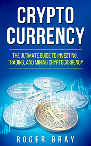 Cryptocurrency: The Ultimate Guide to Investing, Trading, and Mining Cryptocurrency