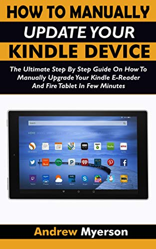 HOW TO MANUALLY UPDATE YOUR KINDLE DEVICE: The Ultimate Step By Step Guide On How To Manually Upgrade Your Kindle E-Reader And Fire Tablet In Few Minutes. Easy Guide For All Kindle Users (Pc Kindle Drivers)
