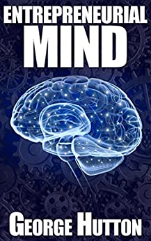 Entrepreneurial Mind: Unleash Your Inner Money Maker by [Hutton, George]
