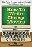 How To Write Cheesy Movies: The Only Screenwriting Guide You'll Never Need!