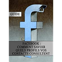 Facebook : Comment Savoir quels Profils vos Contacts Consultent (French Edition)