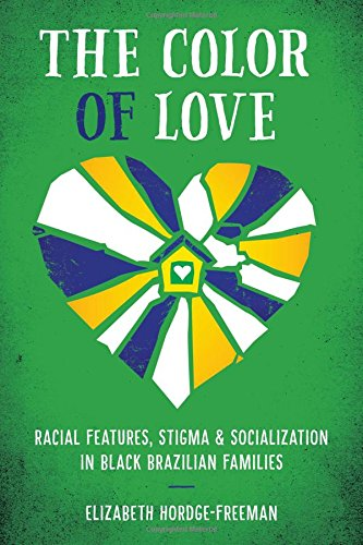 The Color of Love: Racial Features, Stigma, and Socialization in Black Brazilian Families (Louann Atkins Temple Women &a