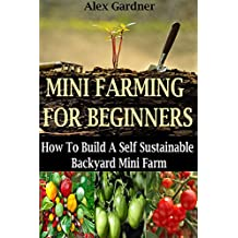 Mini Farming For Beginners: How to Build A Self Sustainable Backyard Mini Farm