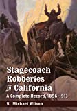 Stagecoach Robberies in California: A Complete Record, 1856-1913