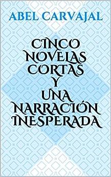 Cinco novelas cortas y una narración inesperada (Spanish Edition) by [Carvajal, Abel]