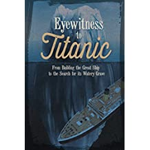 Eyewitness to Titanic: From Building the Great Ship to the Search for Its Watery Grave