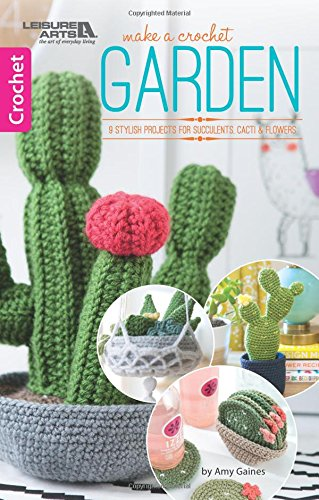 Make A Crochet Garden: 9 Stylish Projects for Succulents, Cacti & Flowers ()