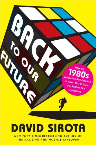 Back to Our Future: How the 1980s Explains the World We Live in Now--Our Culture, Our Politics, Our Everything