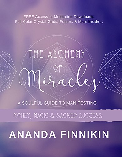 The Alchemy of Miracles: A Soulful Guide to Manifesting Money, Magic and Sacred Success (FREE Meditation Downloads, Crystal Grids, Posters and more Included!) (English Edition)