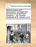 Medical Essays and Observations, Abridged from the Memoirs of the Royal Academy by Thomas Southwell, M D, See Notes Multiple Contributors, 1170685951