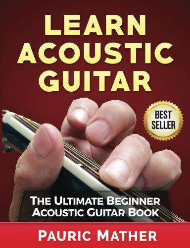 Ultimate Beginner Acoustic Guitar - Learn Acoustic Guitar: The Ultimate Beginner Acoustic Guitar Book