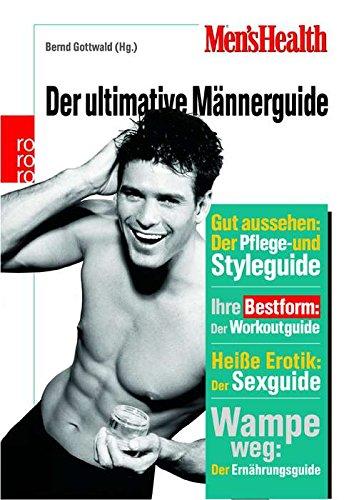 Men's Health: Der ultimative Männerguide: Gut aussehen: Der Pflege- und Styleguide - Ihre Bestform: Der Workoutguide - Heiße Erotik: Der Sexguide - Wampe weg: Der Ernährungsguide