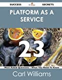 Platform As a Service 23 Success Secrets - 23 Most Asked Questions on Platform As a Service - What You Need to Know, Carl Williams, 1488519641